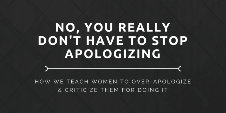 No, You Really Don't Have To Stop Apologizing
