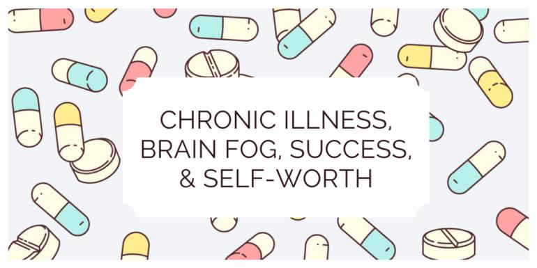 Chronic Illness, Brain Fog, Success, and Self-Worth